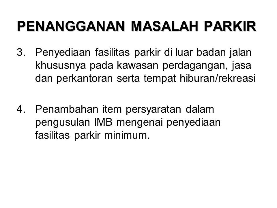 PENANGGANAN MASALAH PARKIR 3.Penyediaan fasilitas parkir di luar badan jalan khususnya pada kawasan perdagangan, jasa dan perkantoran serta tempat hib