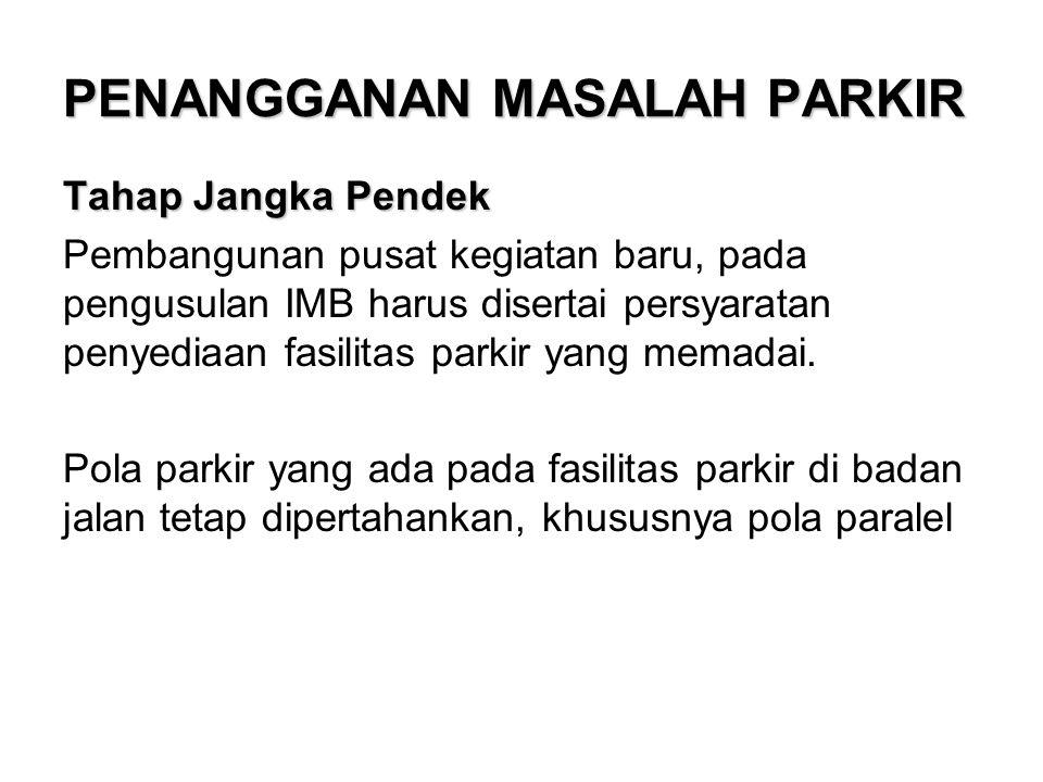 PENANGGANAN MASALAH PARKIR Tahap Jangka Pendek Pembangunan pusat kegiatan baru, pada pengusulan IMB harus disertai persyaratan penyediaan fasilitas parkir yang memadai.