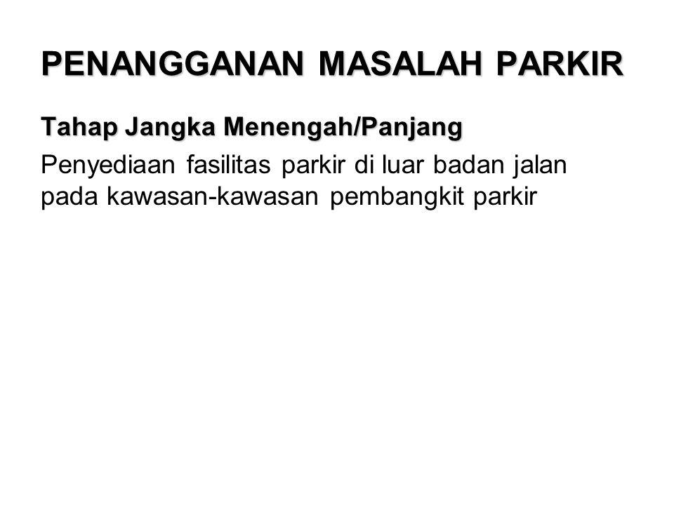 PENANGGANAN MASALAH PARKIR Tahap Jangka Menengah/Panjang Penyediaan fasilitas parkir di luar badan jalan pada kawasan-kawasan pembangkit parkir