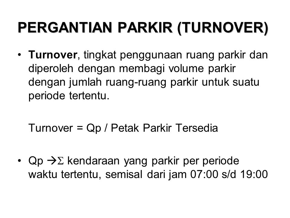 PERGANTIAN PARKIR (TURNOVER) Turnover, tingkat penggunaan ruang parkir dan diperoleh dengan membagi volume parkir dengan jumlah ruang-ruang parkir untuk suatu periode tertentu.