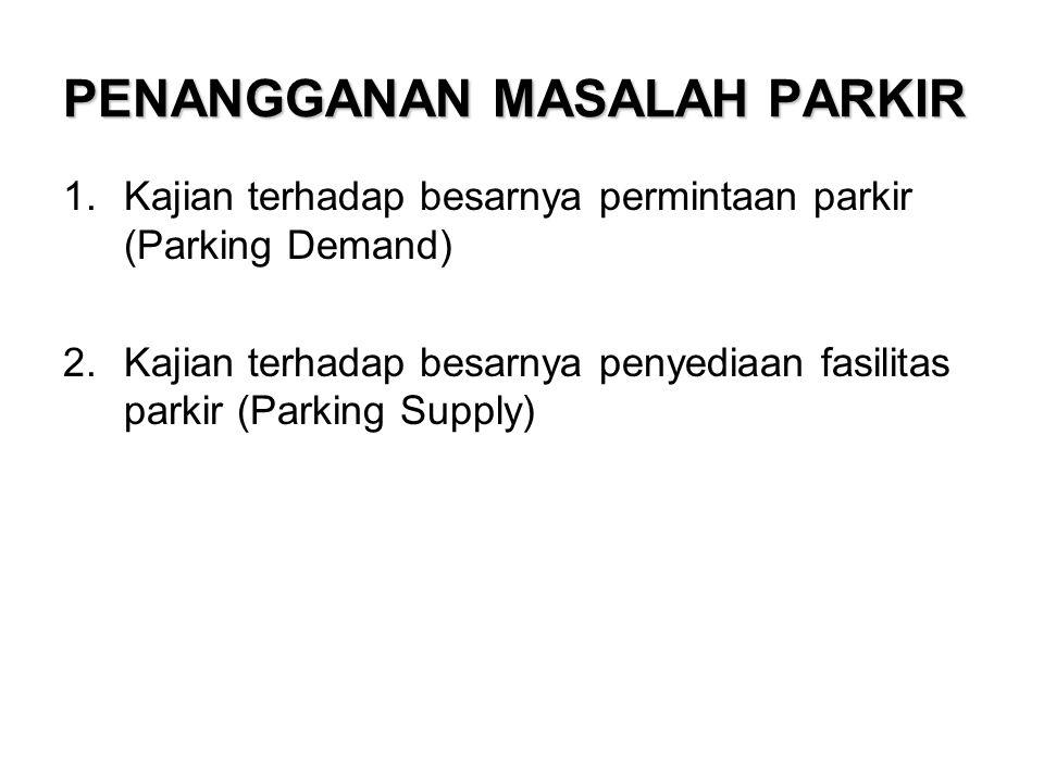 PENANGGANAN MASALAH PARKIR 1.Kajian terhadap besarnya permintaan parkir (Parking Demand) 2.Kajian terhadap besarnya penyediaan fasilitas parkir (Parking Supply)