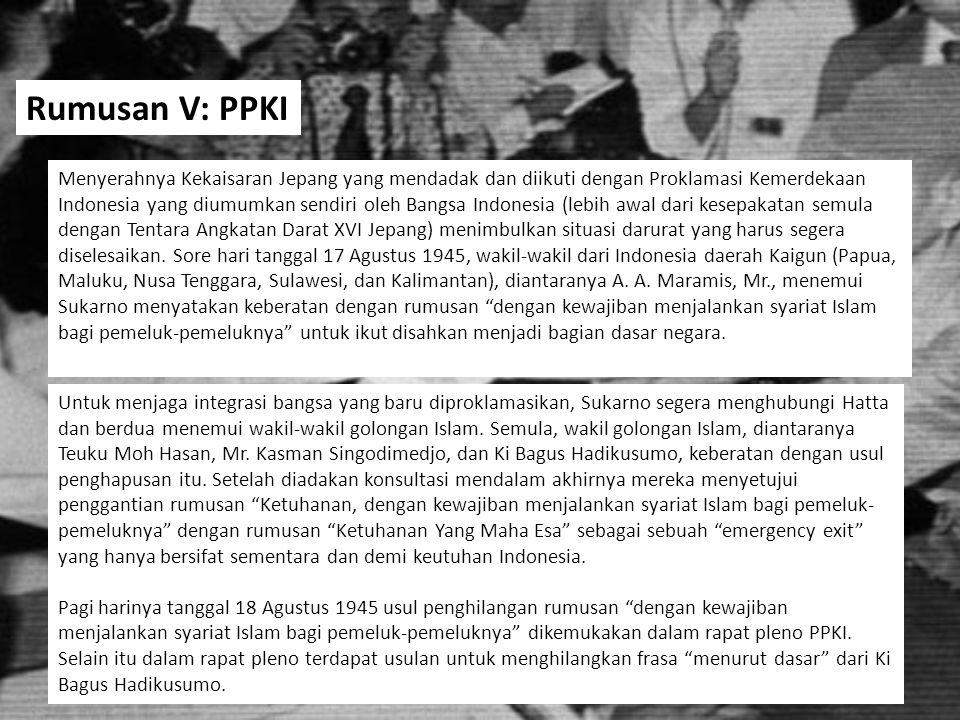Rumusan kalimat … dengan berdasar kepada: ke-Tuhanan, dengan kewajiban menjalankan syari'at Islam bagi pemeluk-pemeluknya, menurut dasar kemanusiaan yang adil dan beradab, persatuan Indonesia, dan kerakyatan yang dipimpin oleh hikmat-kebijaksanaan dalam permusyawaratan perwakilan, dengan mewujudkan suatu keadilan sosial bagi seluruh rakyat Indonesia. Rumusan dengan penomoran (utuh) 1.Ketuhanan dengan kewajiban menjalankan syariat Islam bagi pemeluk-pemeluknya 2.Menurut dasar kemanusiaan yang adil dan beradab 3.Persatuan Indonesia 4.Dan kerakyatan yang dipimpin oleh hikmat-kebijaksanaan dalam permusyawaratan perwakilan 5.Dengan mewujudkan keadilan sosial bagi seluruh rakyat Indonesia