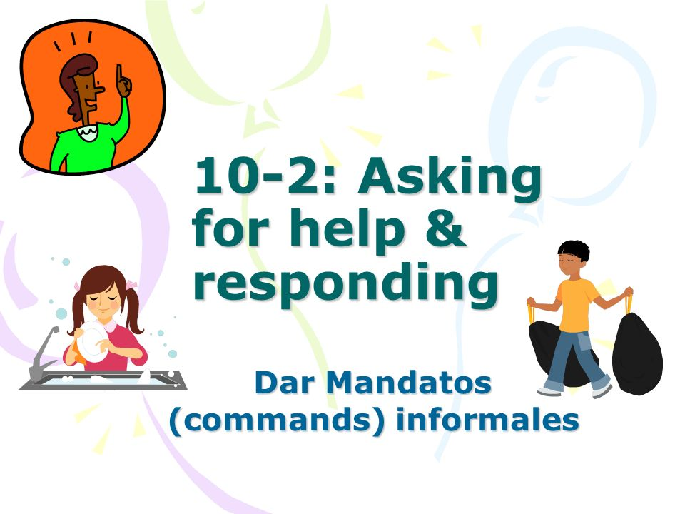 10-2: Asking for help & responding Dar Mandatos (commands) informales