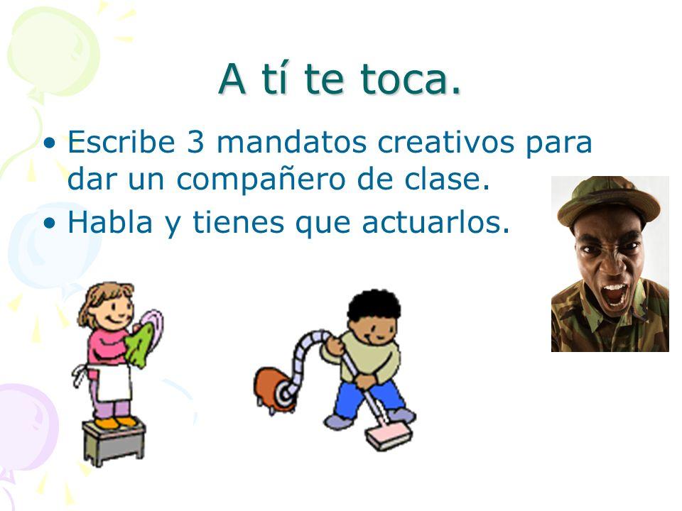 A tí te toca. Escribe 3 mandatos creativos para dar un compañero de clase.