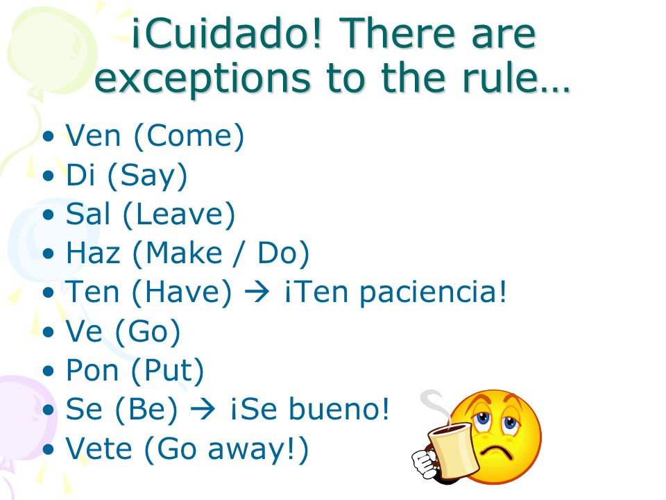 ¡Cuidado! There are exceptions to the rule… Ven (Come) Di (Say) Sal (Leave) Haz (Make / Do) Ten (Have)  ¡Ten paciencia! Ve (Go) Pon (Put) Se (Be)  ¡
