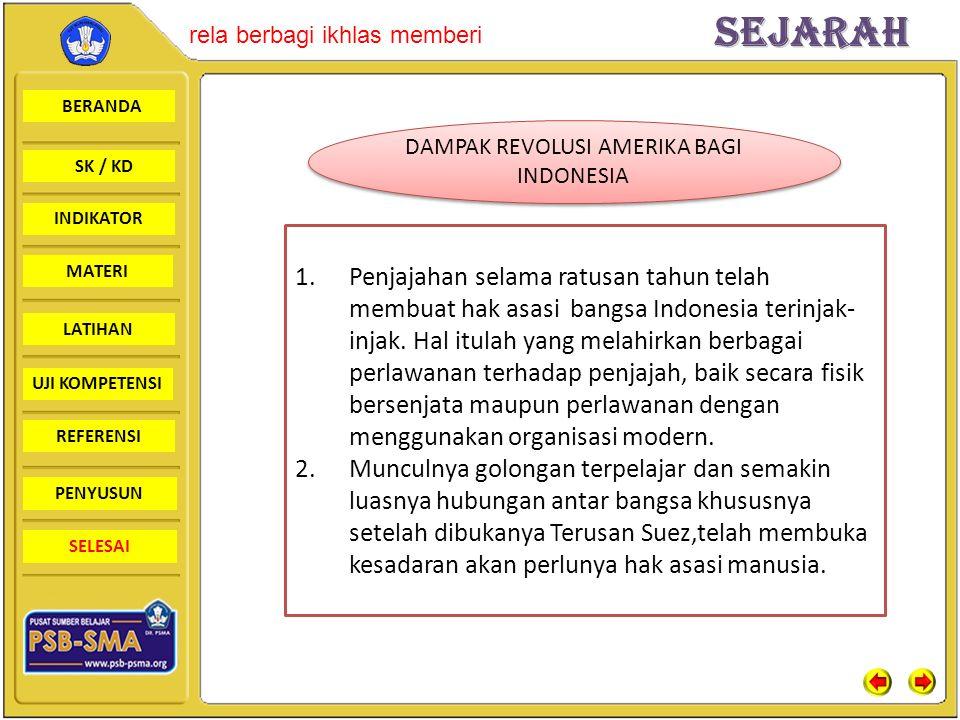 BERANDA SK / KD INDIKATORSejarah rela berbagi ikhlas memberi MATERI LATIHAN UJI KOMPETENSI REFERENSI PENYUSUN SELESAI DAMPAK REVOLUSI AMERIKA BAGI INDONESIA 1.Penjajahan selama ratusan tahun telah membuat hak asasi bangsa Indonesia terinjak- injak.