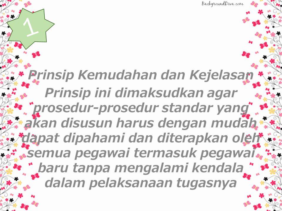 Prinsip Kemudahan dan Kejelasan Prinsip ini dimaksudkan agar prosedur-prosedur standar yang akan disusun harus dengan mudah dapat dipahami dan diterapkan oleh semua pegawai termasuk pegawai baru tanpa mengalami kendala dalam pelaksanaan tugasnya 1