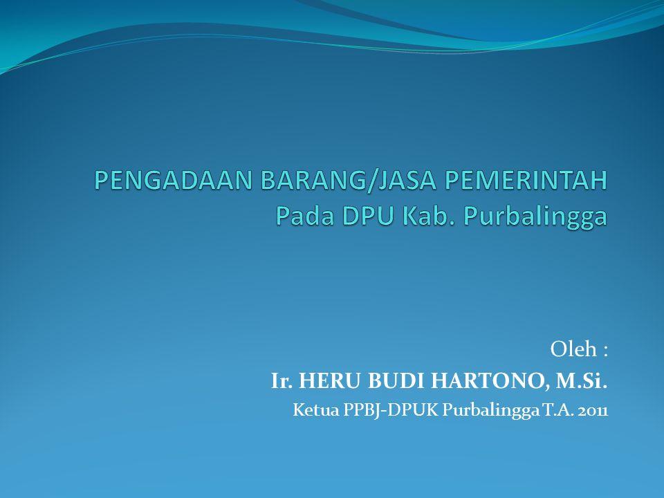 Oleh : Ir. HERU BUDI HARTONO, M.Si. Ketua PPBJ-DPUK Purbalingga T.A. 2011