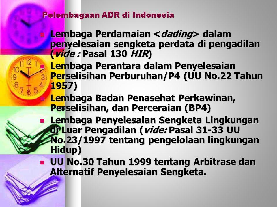 Pelembagaan ADR di Indonesia Lembaga Perdamaian dalam penyelesaian sengketa perdata di pengadilan (vide : Pasal 130 HIR) Lembaga Perdamaian dalam penyelesaian sengketa perdata di pengadilan (vide : Pasal 130 HIR) Lembaga Perantara dalam Penyelesaian Perselisihan Perburuhan/P4 (UU No.22 Tahun 1957) Lembaga Perantara dalam Penyelesaian Perselisihan Perburuhan/P4 (UU No.22 Tahun 1957) Lembaga Badan Penasehat Perkawinan, Perselisihan, dan Perceraian (BP4) Lembaga Badan Penasehat Perkawinan, Perselisihan, dan Perceraian (BP4) Lembaga Penyelesaian Sengketa Lingkungan di Luar Pengadilan (vide: Pasal 31-33 UU No.23/1997 tentang pengelolaan lingkungan Hidup) Lembaga Penyelesaian Sengketa Lingkungan di Luar Pengadilan (vide: Pasal 31-33 UU No.23/1997 tentang pengelolaan lingkungan Hidup) UU No.30 Tahun 1999 tentang Arbitrase dan Alternatif Penyelesaian Sengketa.