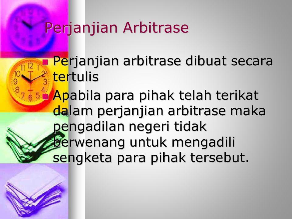 Perjanjian Arbitrase Perjanjian arbitrase dibuat secara tertulis Perjanjian arbitrase dibuat secara tertulis Apabila para pihak telah terikat dalam perjanjian arbitrase maka pengadilan negeri tidak berwenang untuk mengadili sengketa para pihak tersebut.