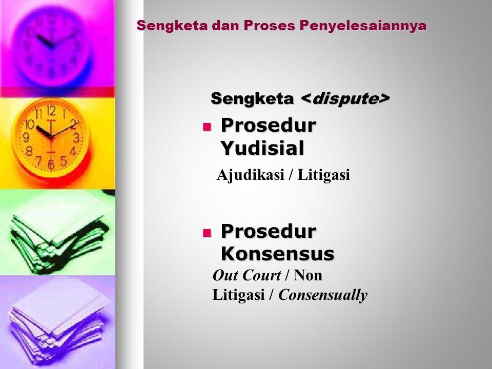 Sengketa dan Proses Penyelesaiannya Sengketa Sengketa Prosedur Yudisial Prosedur Yudisial Prosedur Konsensus Prosedur Konsensus Ajudikasi / Litigasi Out Court / Non Litigasi / Consensually