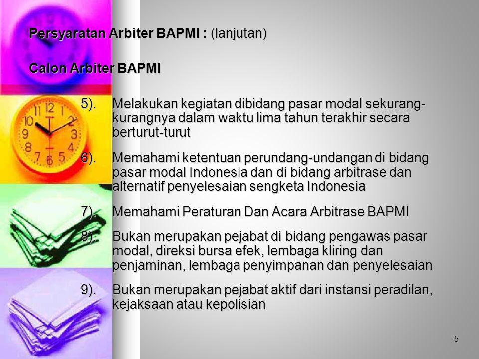 Persyaratan Arbiter BAPMI : (lanjutan) Calon Arbiter BAPMI 5).Melakukan kegiatan dibidang pasar modal sekurang- kurangnya dalam waktu lima tahun terakhir secara berturut-turut 6).Memahami ketentuan perundang-undangan di bidang pasar modal Indonesia dan di bidang arbitrase dan alternatif penyelesaian sengketa Indonesia 7).Memahami Peraturan Dan Acara Arbitrase BAPMI 8).Bukan merupakan pejabat di bidang pengawas pasar modal, direksi bursa efek, lembaga kliring dan penjaminan, lembaga penyimpanan dan penyelesaian 9).Bukan merupakan pejabat aktif dari instansi peradilan, kejaksaan atau kepolisian 5