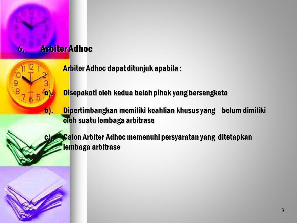 6. Arbiter Adhoc Arbiter Adhoc dapat ditunjuk apabila : a).Disepakati oleh kedua belah pihak yang bersengketa b).Dipertimbangkan memiliki keahlian khu