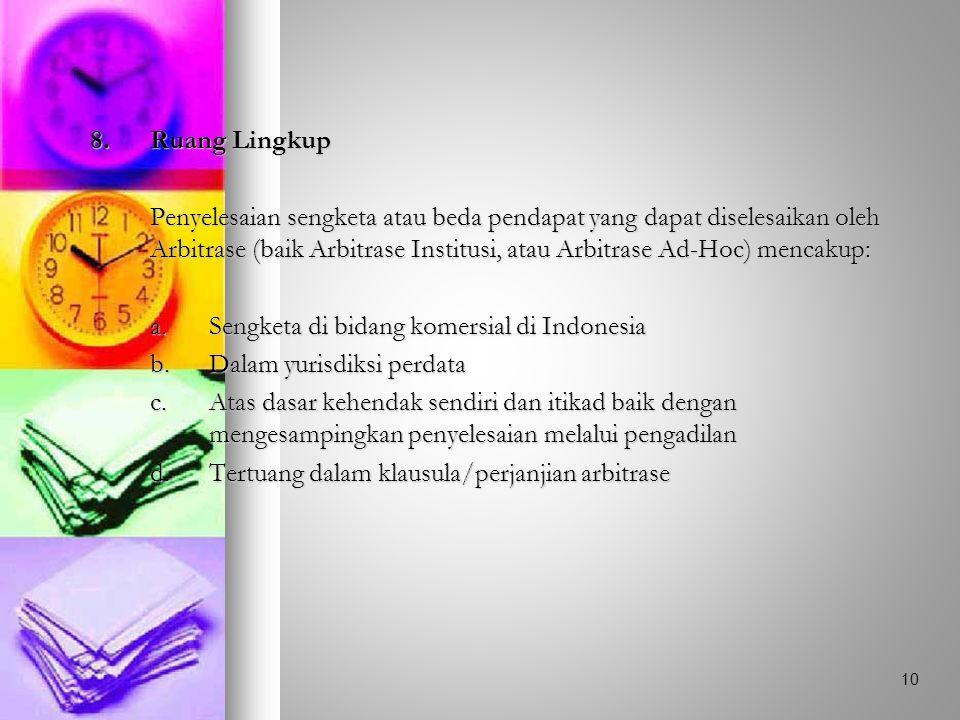 8.Ruang Lingkup Penyelesaian sengketa atau beda pendapat yang dapat diselesaikan oleh Arbitrase (baik Arbitrase Institusi, atau Arbitrase Ad-Hoc) mencakup: a.Sengketa di bidang komersial di Indonesia b.Dalam yurisdiksi perdata c.Atas dasar kehendak sendiri dan itikad baik dengan mengesampingkan penyelesaian melalui pengadilan d.Tertuang dalam klausula/perjanjian arbitrase 10