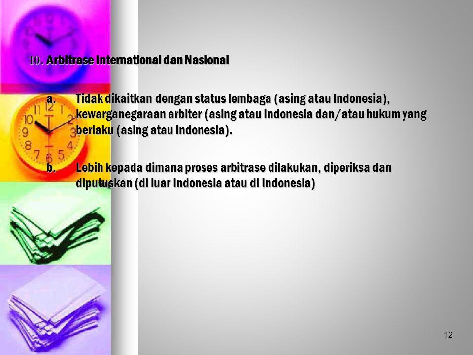 10. Arbitrase International dan Nasional a.Tidak dikaitkan dengan status lembaga (asing atau Indonesia), kewarganegaraan arbiter (asing atau Indonesia