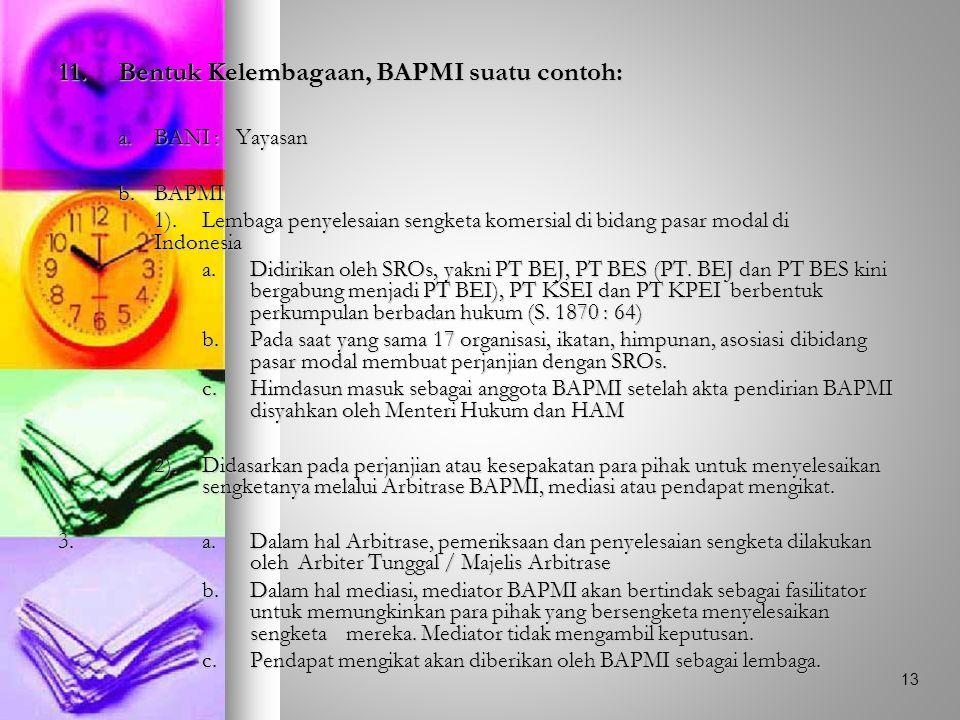 11.Bentuk Kelembagaan, BAPMI suatu contoh: a.BANI : Yayasan b.BAPMI 1).Lembaga penyelesaian sengketa komersial di bidang pasar modal di Indonesia a.Didirikan oleh SROs, yakni PT BEJ, PT BES (PT.