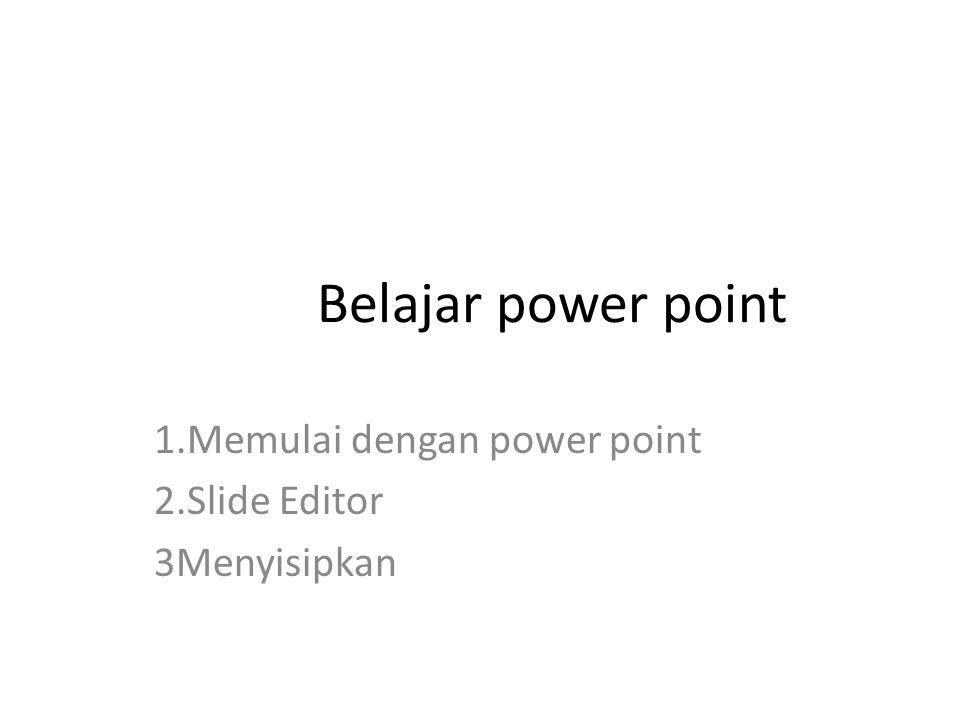 Belajar power point 1.Memulai dengan power point 2.Slide Editor 3Menyisipkan