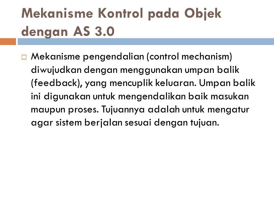 Mekanisme Kontrol pada Objek dengan AS 3.0  Mekanisme pengendalian (control mechanism) diwujudkan dengan menggunakan umpan balik (feedback), yang men