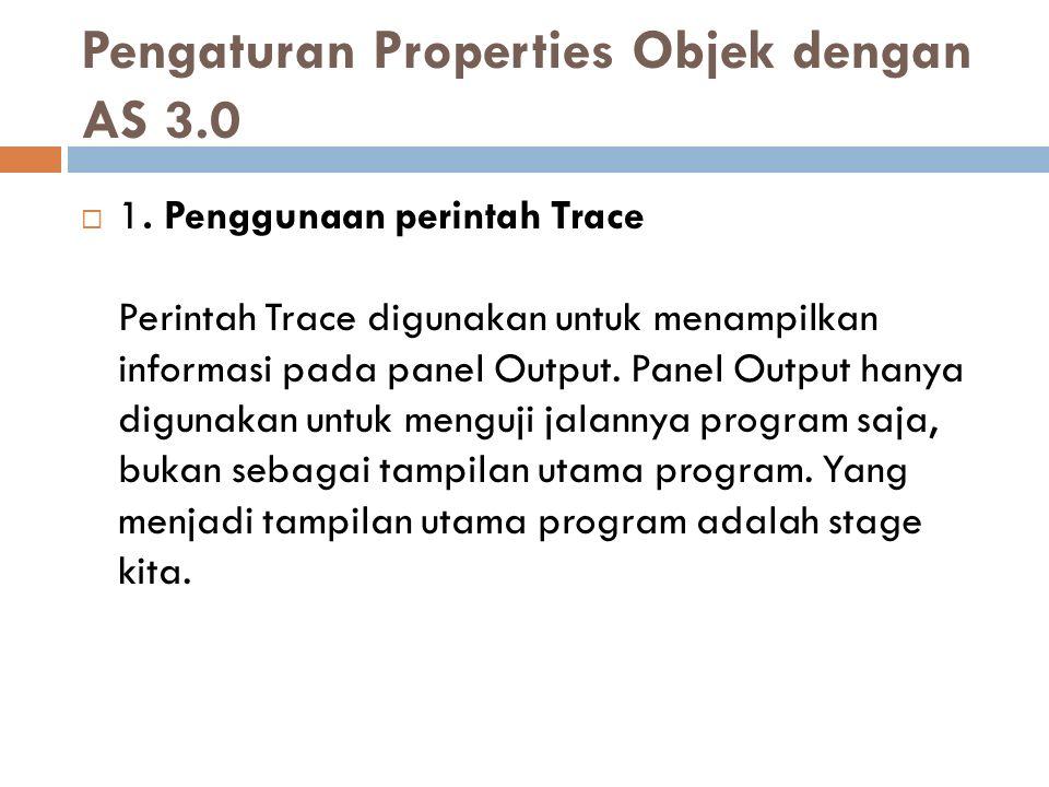 Pengaturan Properties Objek dengan AS 3.0  1. Penggunaan perintah Trace Perintah Trace digunakan untuk menampilkan informasi pada panel Output. Panel