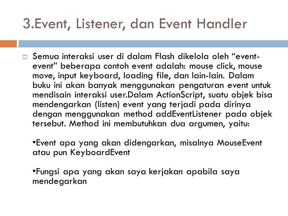 """3.Event, Listener, dan Event Handler  Semua interaksi user di dalam Flash dikelola oleh """"event- event"""" beberapa contoh event adalah: mouse click, mou"""