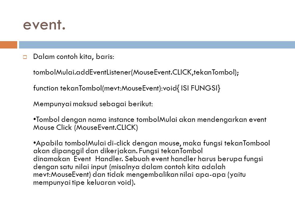 event.  Dalam contoh kita, baris: tombolMulai.addEventListener(MouseEvent.CLICK,tekanTombol); function tekanTombol(mevt:MouseEvent):void{ ISI FUNGSI}