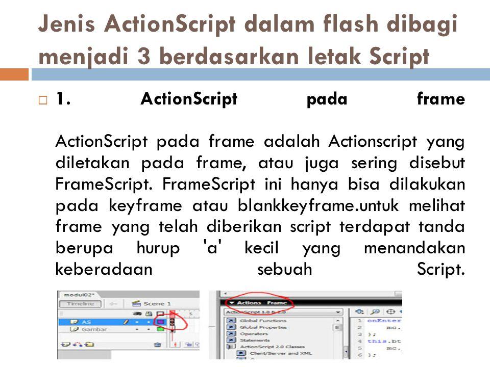 Jenis ActionScript dalam flash dibagi menjadi 3 berdasarkan letak Script  1. ActionScript pada frame ActionScript pada frame adalah Actionscript yang