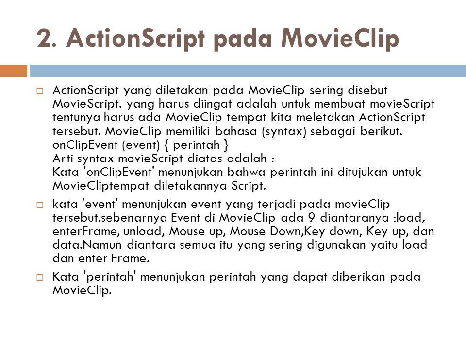 2. ActionScript pada MovieClip  ActionScript yang diletakan pada MovieClip sering disebut MovieScript. yang harus diingat adalah untuk membuat movieS