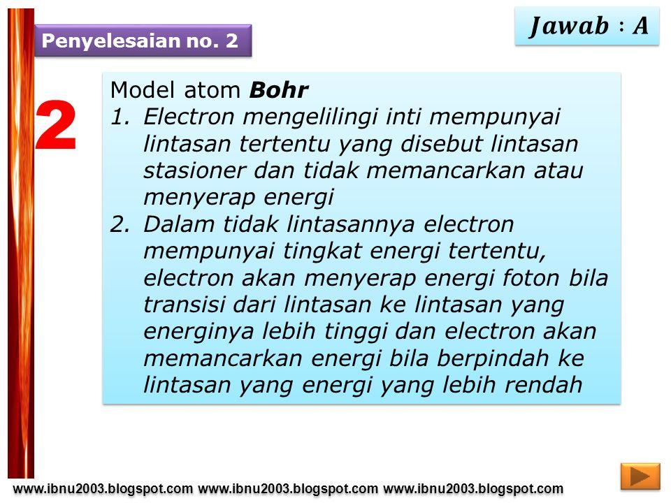 www.ibnu2003.blogspot.com www.ibnu2003.blogspot.com www.ibnu2003.blogspot.com www.ibnu2003.blogspot.com 2 Model atom Bohr 1.Electron mengelilingi inti mempunyai lintasan tertentu yang disebut lintasan stasioner dan tidak memancarkan atau menyerap energi 2.Dalam tidak lintasannya electron mempunyai tingkat energi tertentu, electron akan menyerap energi foton bila transisi dari lintasan ke lintasan yang energinya lebih tinggi dan electron akan memancarkan energi bila berpindah ke lintasan yang energi yang lebih rendah Model atom Bohr 1.Electron mengelilingi inti mempunyai lintasan tertentu yang disebut lintasan stasioner dan tidak memancarkan atau menyerap energi 2.Dalam tidak lintasannya electron mempunyai tingkat energi tertentu, electron akan menyerap energi foton bila transisi dari lintasan ke lintasan yang energinya lebih tinggi dan electron akan memancarkan energi bila berpindah ke lintasan yang energi yang lebih rendah Penyelesaian no.