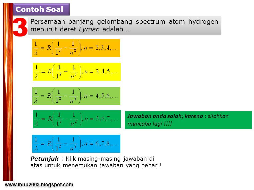 www.ibnu2003.blogspot.com www.ibnu2003.blogspot.com Contoh Soal Persamaan panjang gelombang spectrum atom hydrogen menurut deret Lyman adalah … Petunjuk : Klik masing-masing jawaban di atas untuk menemukan jawaban yang benar .