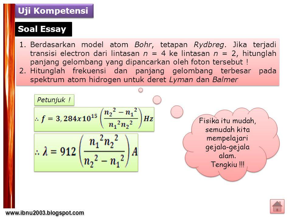 www.ibnu2003.blogspot.com www.ibnu2003.blogspot.com Uji Kompetensi 1.Berdasarkan model atom Bohr, tetapan Rydbreg. Jika terjadi transisi electron dari
