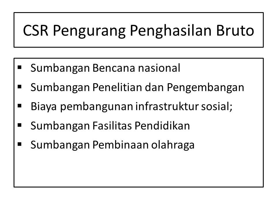 CSR Pengurang Penghasilan Bruto  Sumbangan Bencana nasional  Sumbangan Penelitian dan Pengembangan  Biaya pembangunan infrastruktur sosial;  Sumbangan Fasilitas Pendidikan  Sumbangan Pembinaan olahraga