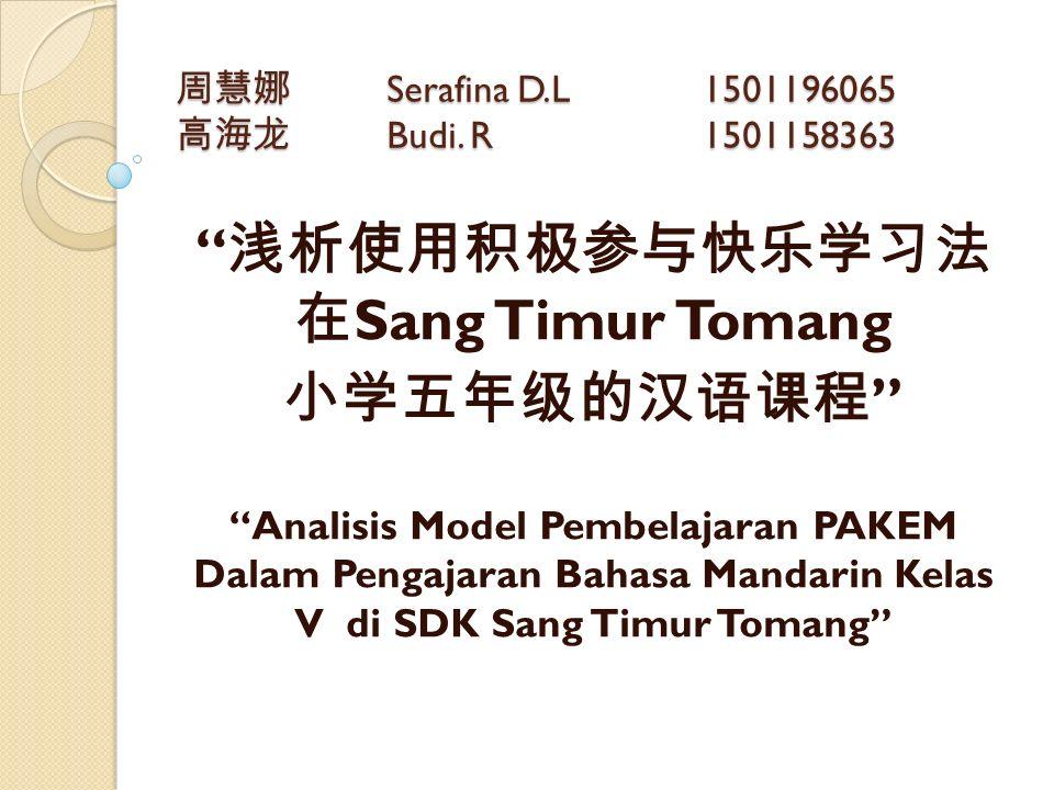 """周慧娜 Serafina D.L 1501196065 高海龙 Budi. R 1501158363 """" 浅析使用积极参与快乐学习法 在 Sang Timur Tomang 小学五年级的汉语课程 """" """"Analisis Model Pembelajaran PAKEM Dalam Pengajara"""