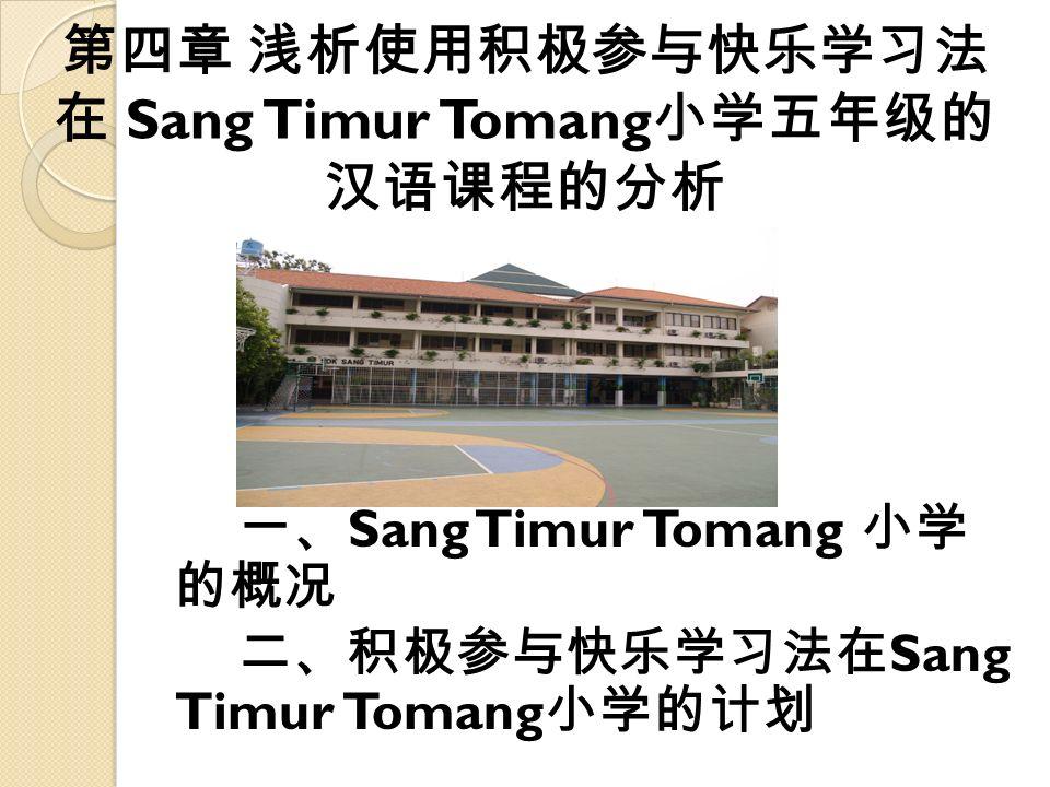 第四章 浅析使用积极参与快乐学习法 在 Sang Timur Tomang 小学五年级的 汉语课程的分析 一、 Sang Timur Tomang 小学 的概况 二、积极参与快乐学习法在 Sang Timur Tomang 小学的计划