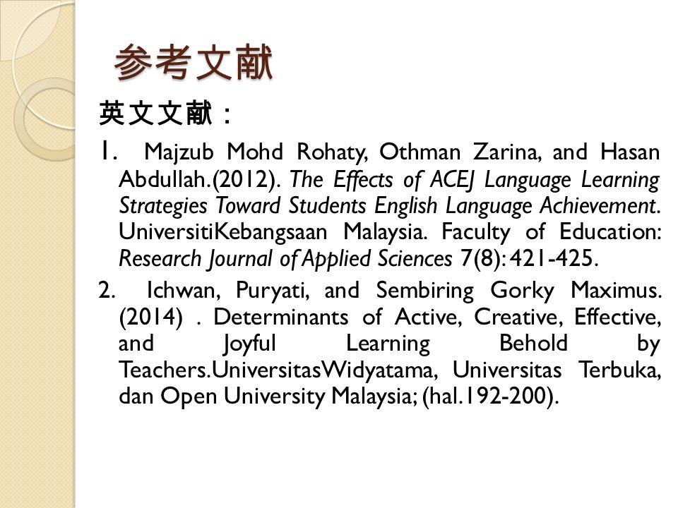 参考文献 英文文献: 1. Majzub Mohd Rohaty, Othman Zarina, and Hasan Abdullah.(2012). The Effects of ACEJ Language Learning Strategies Toward Students English L