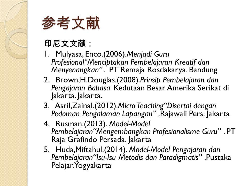 "参考文献 印尼文文献: 1. Mulyasa, Enco.(2006).Menjadi Guru Profesional""Menciptakan Pembelajaran Kreatif dan Menyenangkan"". PT Remaja Rosdakarya. Bandung 2. Brow"