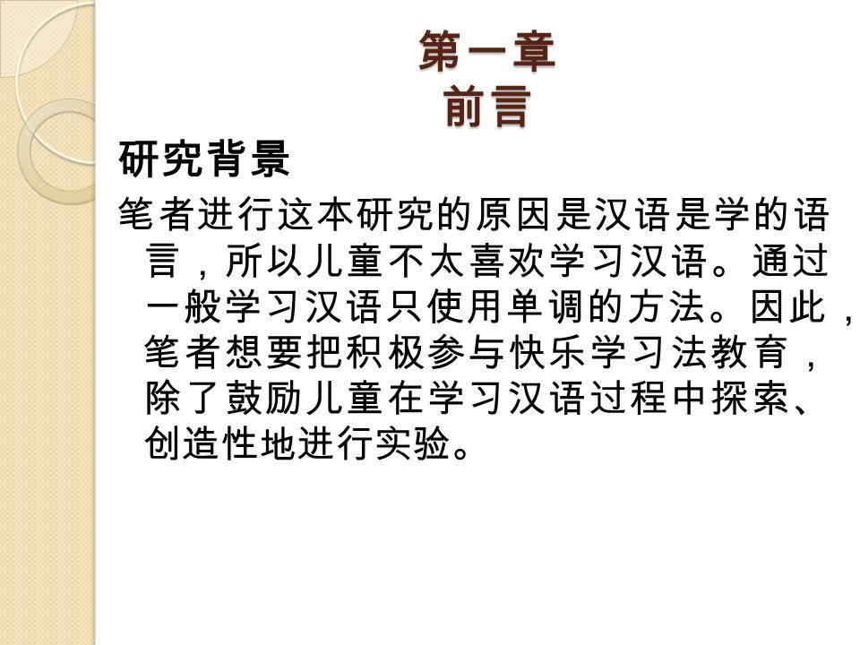 第一章 前言 研究背景 笔者进行这本研究的原因是汉语是学的语 言,所以儿童不太喜欢学习汉语。通过 一般学习汉语只使用单调的方法。因此, 笔者想要把积极参与快乐学习法教育, 除了鼓励儿童在学习汉语过程中探索、 创造性地进行实验。