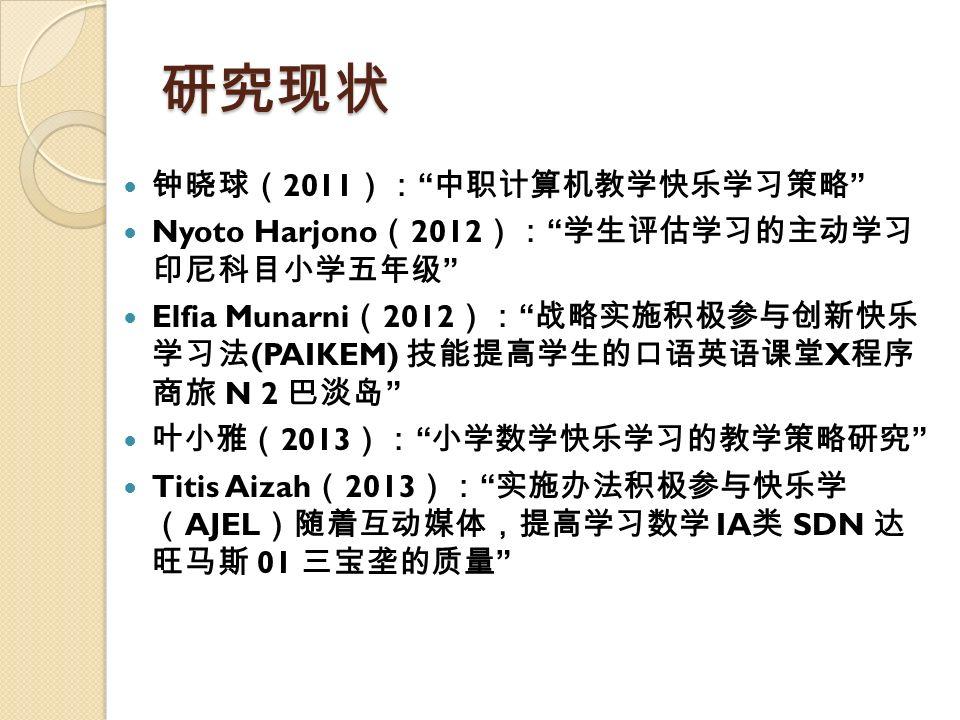 """研究现状 钟晓球( 2011 ): """" 中职计算机教学快乐学习策略 """" Nyoto Harjono ( 2012 ): """" 学生评估学习的主动学习 印尼科目小学五年级 """" Elfia Munarni ( 2012 ): """" 战略实施积极参与创新快乐 学习法 (PAIKEM) 技能提高学生的口语英语课"""