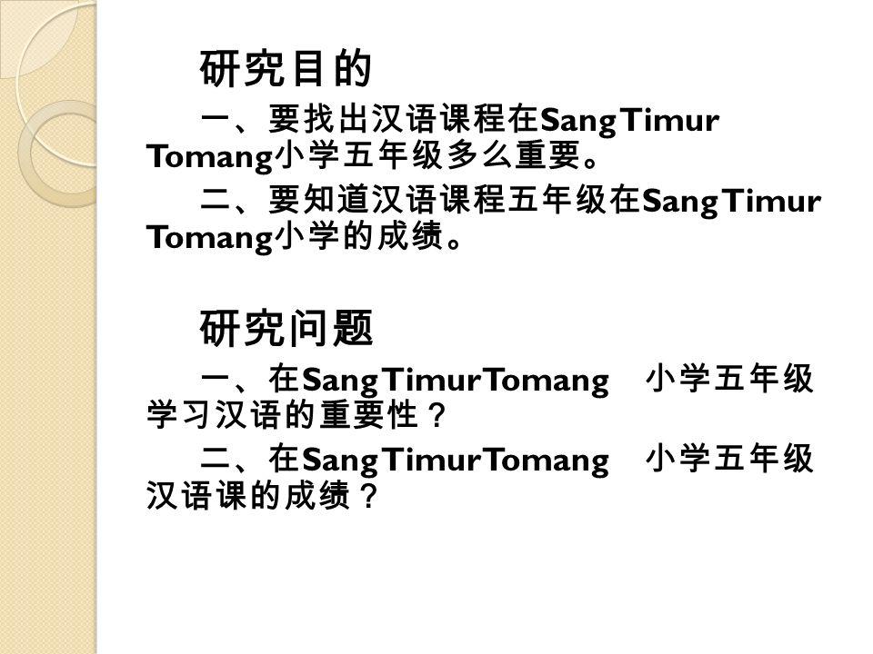 研究目的 一、要找出汉语课程在 Sang Timur Tomang 小学五年级多么重要。 二、要知道汉语课程五年级在 Sang Timur Tomang 小学的成绩。 研究问题 一、在 Sang TimurTomang 小学五年级 学习汉语的重要性? 二、在 Sang TimurTomang 小学五