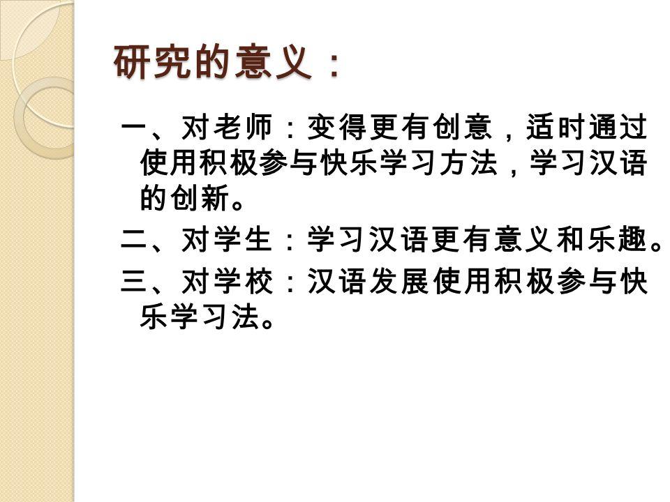 研究的意义: 一、对老师:变得更有创意,适时通过 使用积极参与快乐学习方法,学习汉语 的创新。 二、对学生:学习汉语更有意义和乐趣。 三、对学校:汉语发展使用积极参与快 乐学习法。