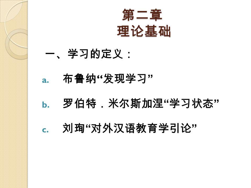 """第二章 理论基础 一、学习的定义: a. 布鲁纳 """" 发现学习 """" b. 罗伯特.米尔斯加涅 """" 学习状态 """" c. 刘珣 """" 对外汉语教育学引论 """""""
