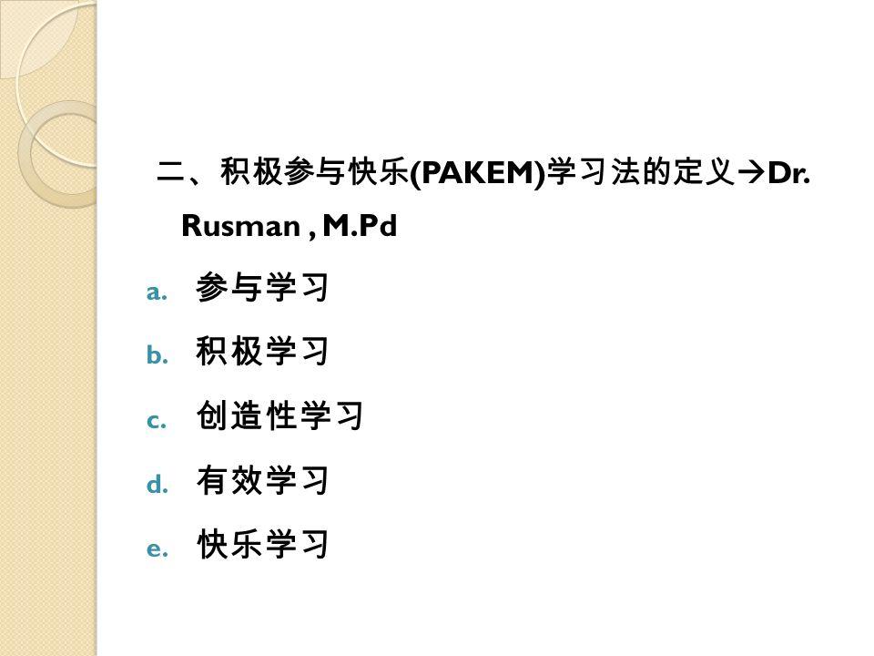 二、积极参与快乐 (PAKEM) 学习法的定义  Dr. Rusman, M.Pd a. 参与学习 b. 积极学习 c. 创造性学习 d. 有效学习 e. 快乐学习
