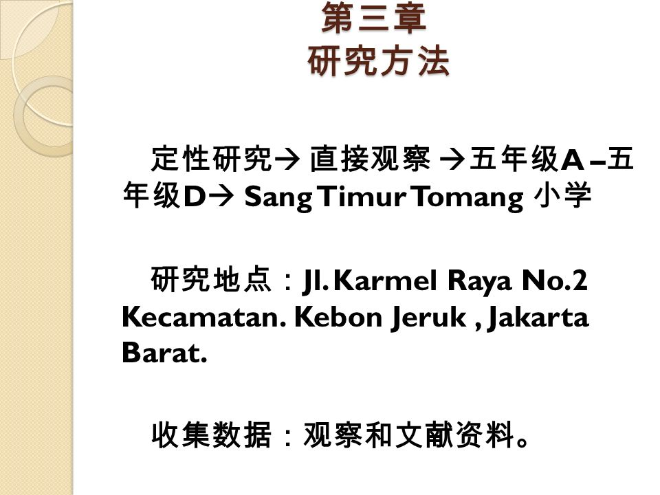 第三章 研究方法 定性研究  直接观察  五年级 A – 五 年级 D  Sang Timur Tomang 小学 研究地点: Jl. Karmel Raya No.2 Kecamatan. Kebon Jeruk, Jakarta Barat. 收集数据:观察和文献资料。