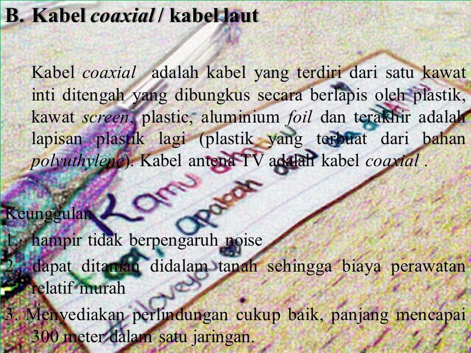 B.Kabel coaxial / kabel lautB.Kabel coaxial / kabel laut Kabel coaxial adalah kabel yang terdiri dari satu kawat inti ditengah yang dibungkus secara berlapis oleh plastik, kawat screen, plastic, aluminium foil dan terakhir adalah lapisan plastik lagi (plastik yang terbuat dari bahan polyuthylene).