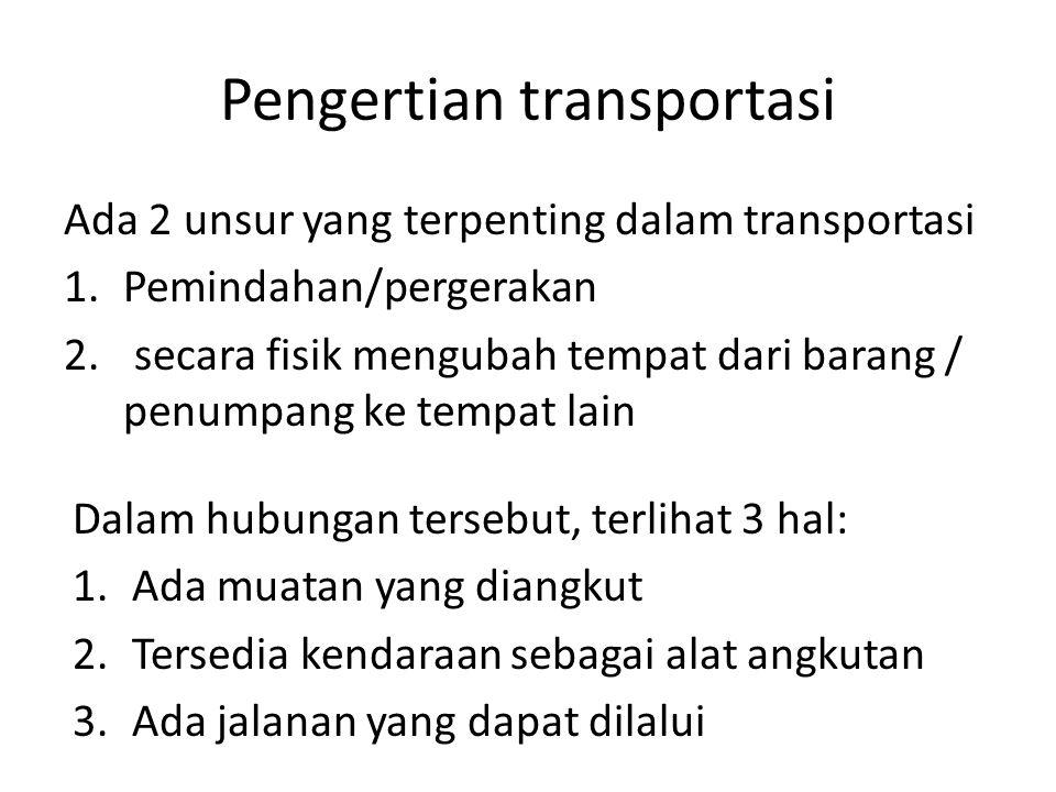 Pengertian transportasi Ada 2 unsur yang terpenting dalam transportasi 1.Pemindahan/pergerakan 2. secara fisik mengubah tempat dari barang / penumpang