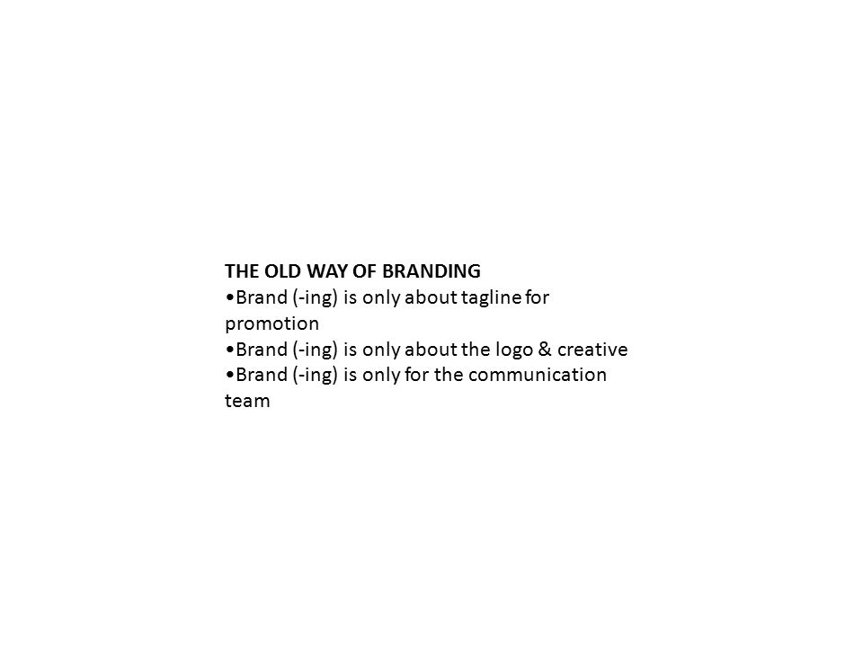 THE OLD WAY OF BRANDING Brand (-ing) is only about tagline for promotion Brand (-ing) is only about the logo & creative Brand (-ing) is only for the communication team