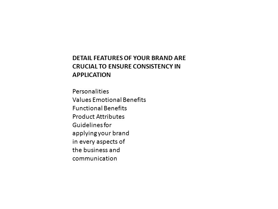DETAIL FEATURES OF YOUR BRAND ARE CRUCIAL TO ENSURE CONSISTENCY IN APPLICATION Personalities Values Emotional Benefits Functional Benefits Product Attributes Guidelines for applying your brand in every aspects of the business and communication