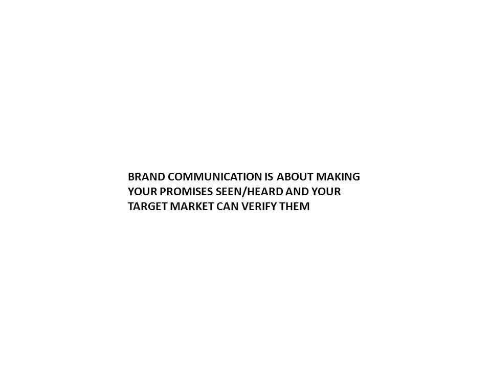BRAND COMMUNICATION IS ABOUT MAKING YOUR PROMISES SEEN/HEARD AND YOUR TARGET MARKET CAN VERIFY THEM