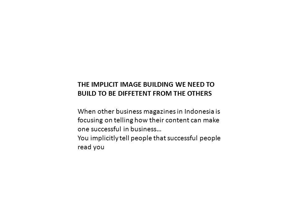 THE IMPLICIT IMAGE BUILDING WE NEED TO BUILD TO BE DIFFETENT FROM THE OTHERS When other business magazines in Indonesia is focusing on telling how their content can make one successful in business… You implicitly tell people that successful people read you