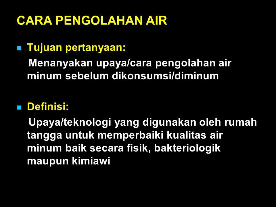 CARA PENGOLAHAN AIR Tujuan pertanyaan: Menanyakan upaya/cara pengolahan air minum sebelum dikonsumsi/diminum Definisi: Upaya/teknologi yang digunakan oleh rumah tangga untuk memperbaiki kualitas air minum baik secara fisik, bakteriologik maupun kimiawi
