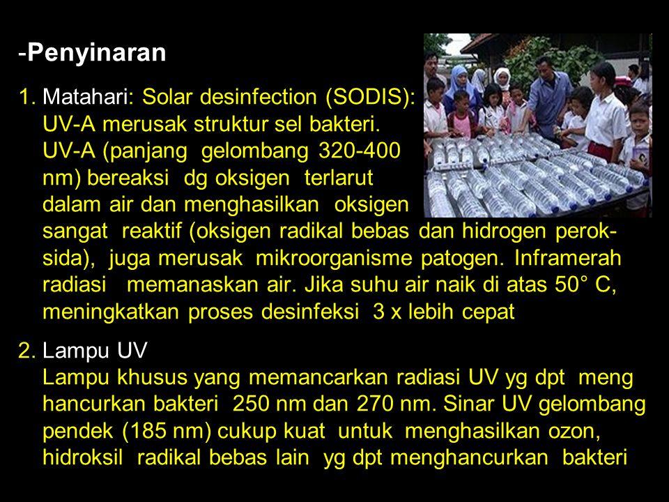- -Penyinaran 1. Matahari: Solar desinfection (SODIS): UV-A merusak struktur sel bakteri. UV-A (panjang gelombang 320-400 nm) bereaksi dg oksigen terl